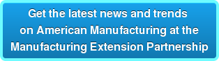 Get the latest news and trends  on American Manufacturing at the Manufacturing Extension Partnership
